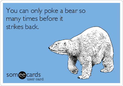 https://cdn.someecards.com/someecards/usercards/you-can-only-poke-a-bear-so-many-times-before-it-strikes-back-1b9fb.png